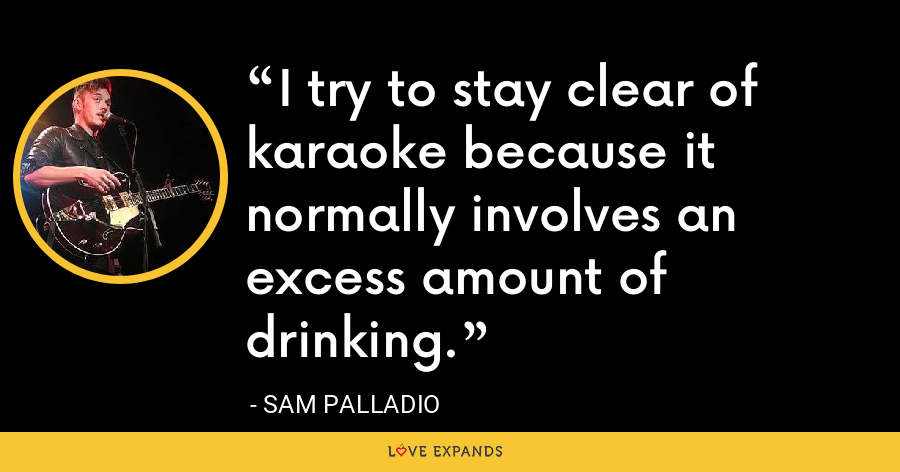I try to stay clear of karaoke because it normally involves an excess amount of drinking. - Sam Palladio