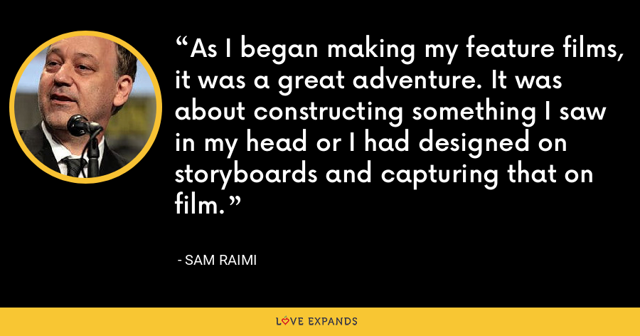As I began making my feature films, it was a great adventure. It was about constructing something I saw in my head or I had designed on storyboards and capturing that on film. - Sam Raimi