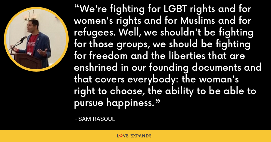 We're fighting for LGBT rights and for women's rights and for Muslims and for refugees. Well, we shouldn't be fighting for those groups, we should be fighting for freedom and the liberties that are enshrined in our founding documents and that covers everybody: the woman's right to choose, the ability to be able to pursue happiness. - Sam Rasoul