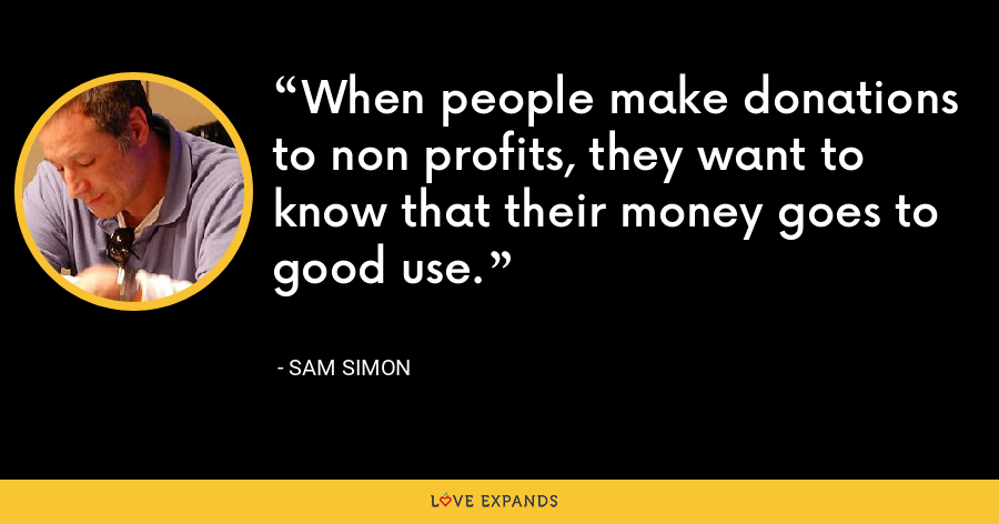 When people make donations to non profits, they want to know that their money goes to good use. - Sam Simon