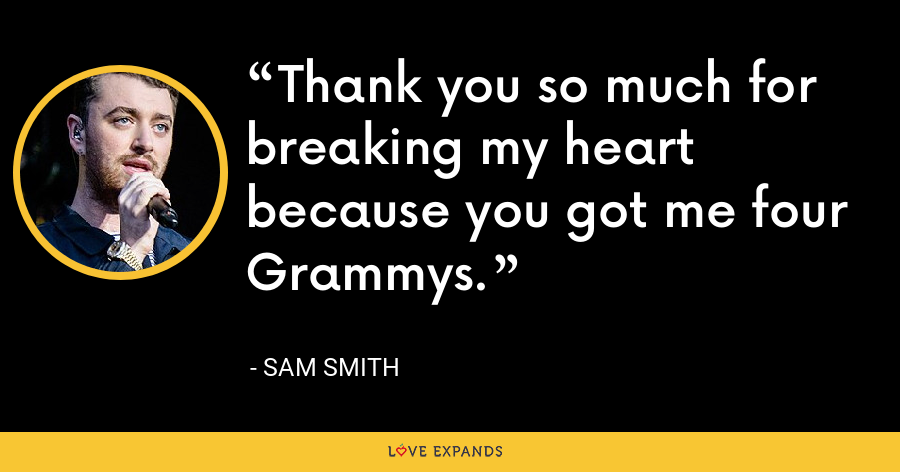 Thank you so much for breaking my heart because you got me four Grammys. - Sam Smith
