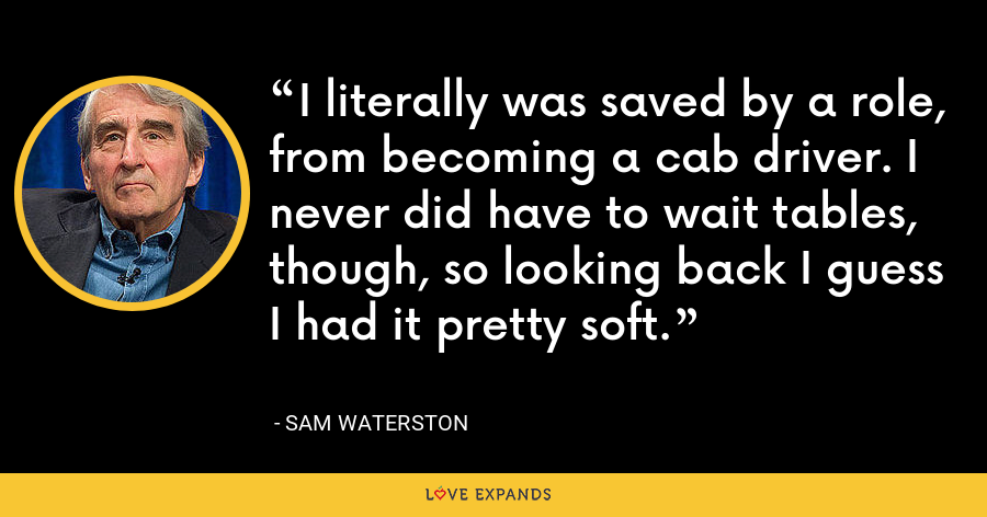 I literally was saved by a role, from becoming a cab driver. I never did have to wait tables, though, so looking back I guess I had it pretty soft. - Sam Waterston