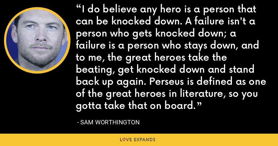 I do believe any hero is a person that can be knocked down. A failure isn't a person who gets knocked down; a failure is a person who stays down, and to me, the great heroes take the beating, get knocked down and stand back up again. Perseus is defined as one of the great heroes in literature, so you gotta take that on board. - Sam Worthington