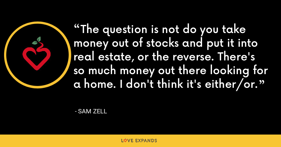 The question is not do you take money out of stocks and put it into real estate, or the reverse. There's so much money out there looking for a home. I don't think it's either/or. - Sam Zell