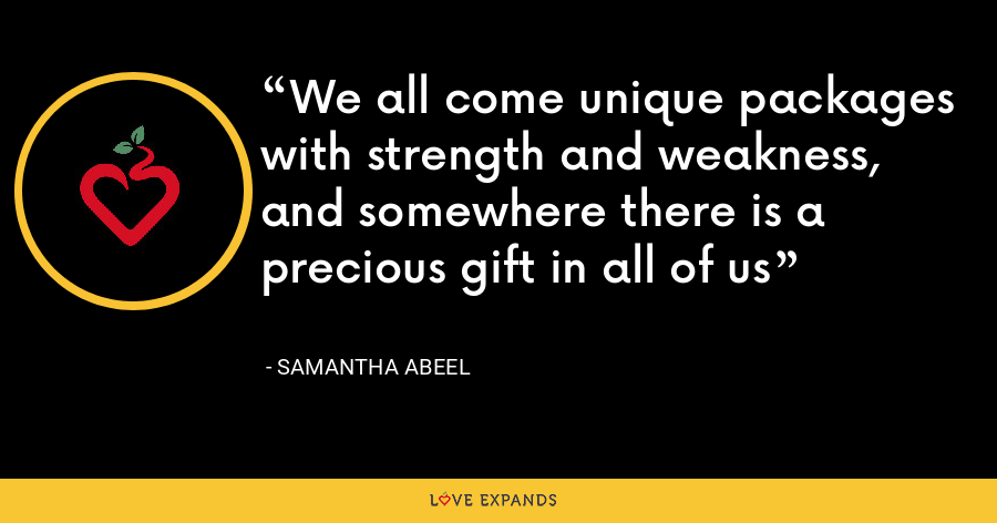 We all come unique packages with strength and weakness, and somewhere there is a precious gift in all of us - Samantha Abeel