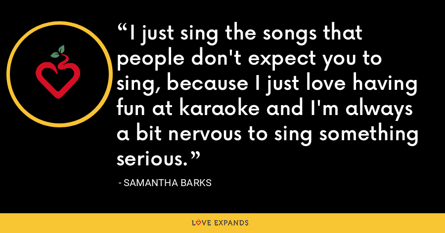 I just sing the songs that people don't expect you to sing, because I just love having fun at karaoke and I'm always a bit nervous to sing something serious. - Samantha Barks