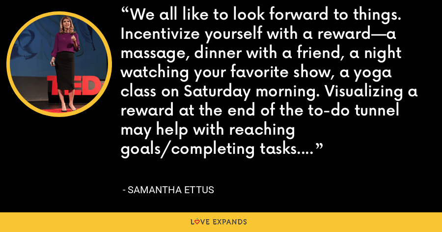 We all like to look forward to things. Incentivize yourself with a reward—a massage, dinner with a friend, a night watching your favorite show, a yoga class on Saturday morning. Visualizing a reward at the end of the to-do tunnel may help with reaching goals/completing tasks. - Samantha Ettus