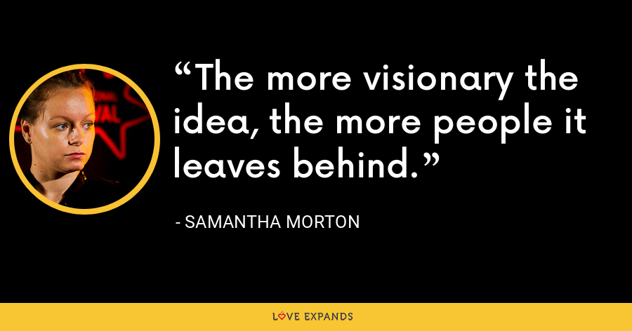 The more visionary the idea, the more people it leaves behind. - Samantha Morton