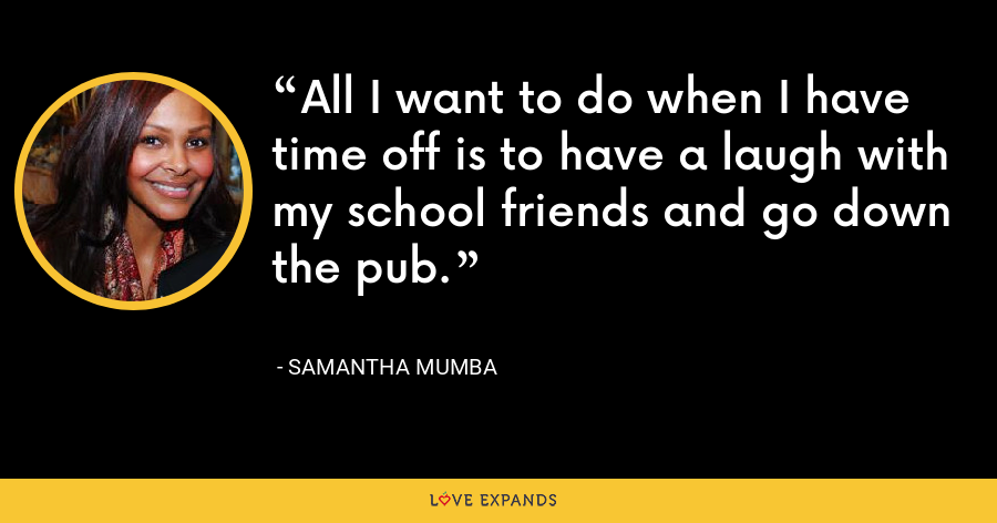 All I want to do when I have time off is to have a laugh with my school friends and go down the pub. - Samantha Mumba