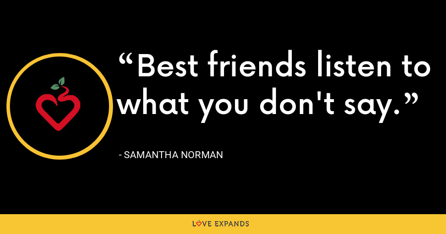 Best friends listen to what you don't say. - Samantha Norman