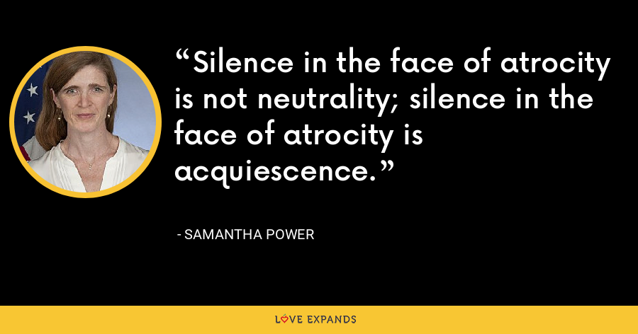 Silence in the face of atrocity is not neutrality; silence in the face of atrocity is acquiescence. - Samantha Power