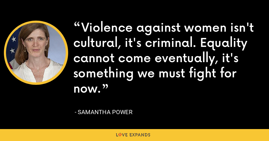 Violence against women isn't cultural, it's criminal. Equality cannot come eventually, it's something we must fight for now. - Samantha Power