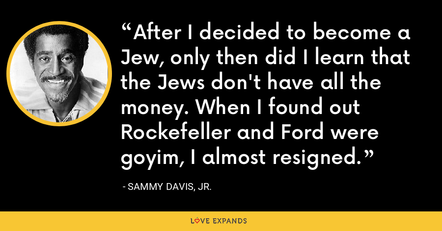 After I decided to become a Jew, only then did I learn that the Jews don't have all the money. When I found out Rockefeller and Ford were goyim, I almost resigned. - Sammy Davis, Jr.
