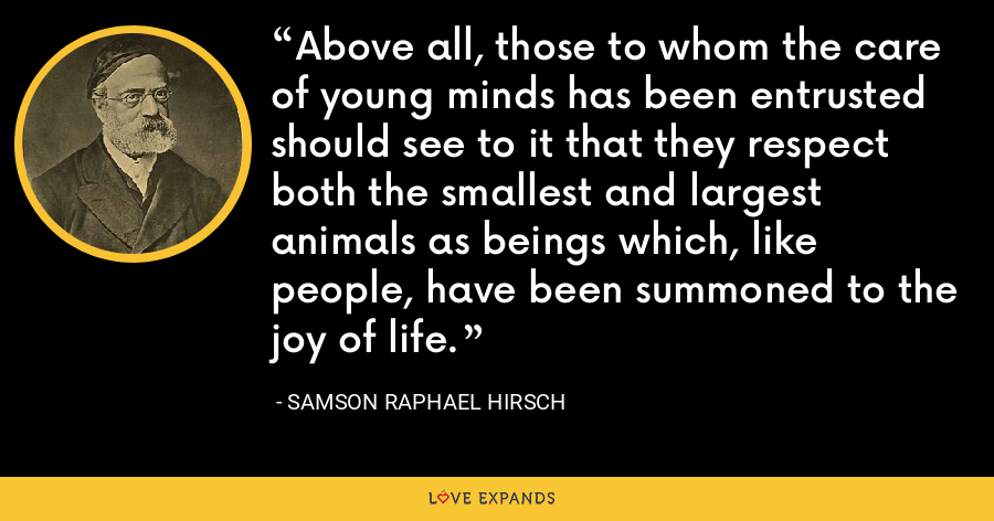 Above all, those to whom the care of young minds has been entrusted should see to it that they respect both the smallest and largest animals as beings which, like people, have been summoned to the joy of life. - Samson Raphael Hirsch