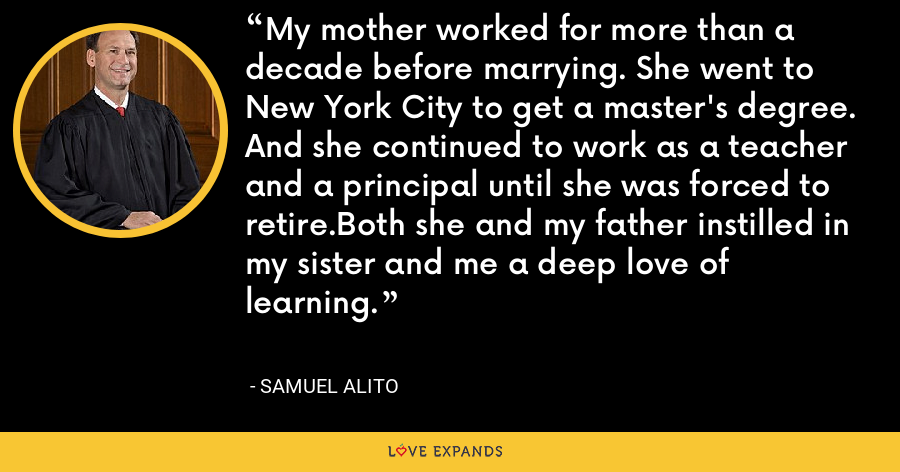 My mother worked for more than a decade before marrying. She went to New York City to get a master's degree. And she continued to work as a teacher and a principal until she was forced to retire.Both she and my father instilled in my sister and me a deep love of learning. - Samuel Alito