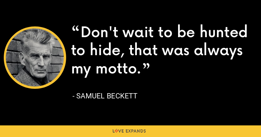Don't wait to be hunted to hide, that was always my motto. - Samuel Beckett