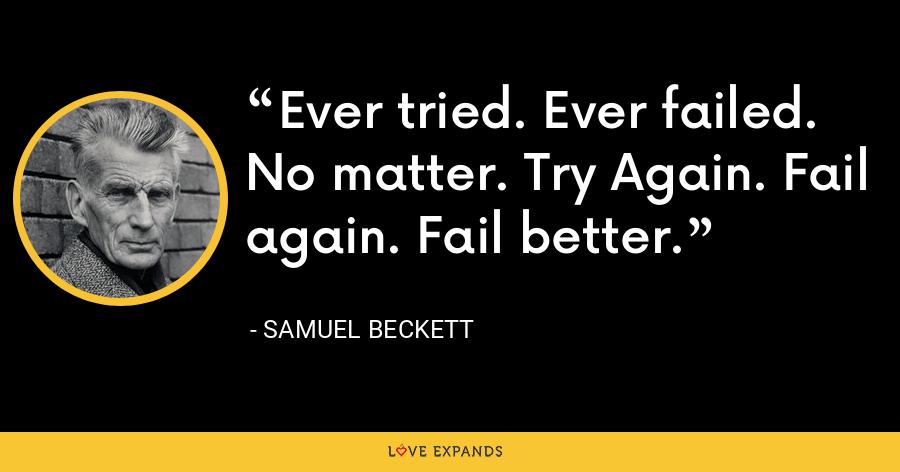 Ever tried. Ever failed. No matter. Try Again. Fail again. Fail better. - Samuel Beckett