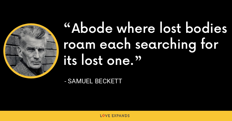 Abode where lost bodies roam each searching for its lost one. - Samuel Beckett