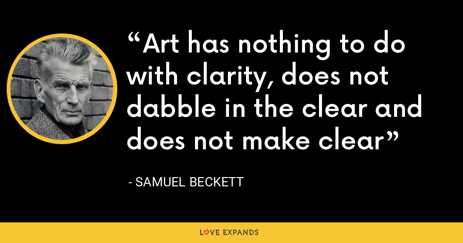 Art has nothing to do with clarity, does not dabble in the clear and does not make clear - Samuel Beckett