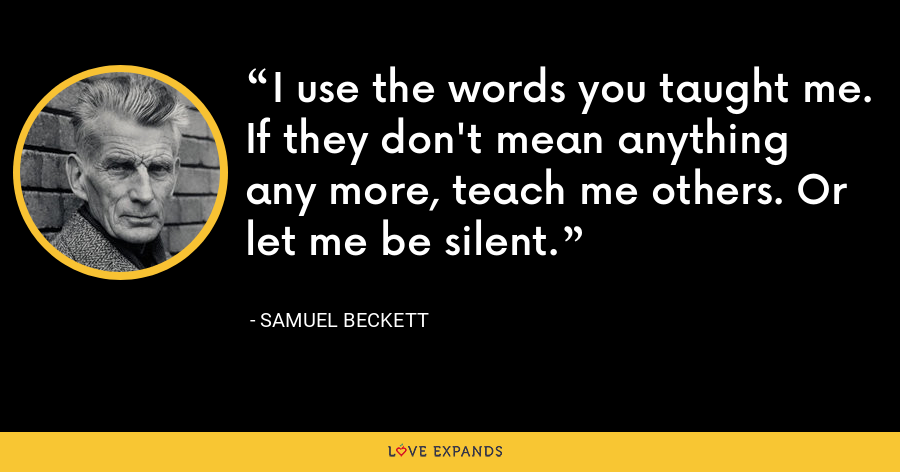 I use the words you taught me. If they don't mean anything any more, teach me others. Or let me be silent. - Samuel Beckett