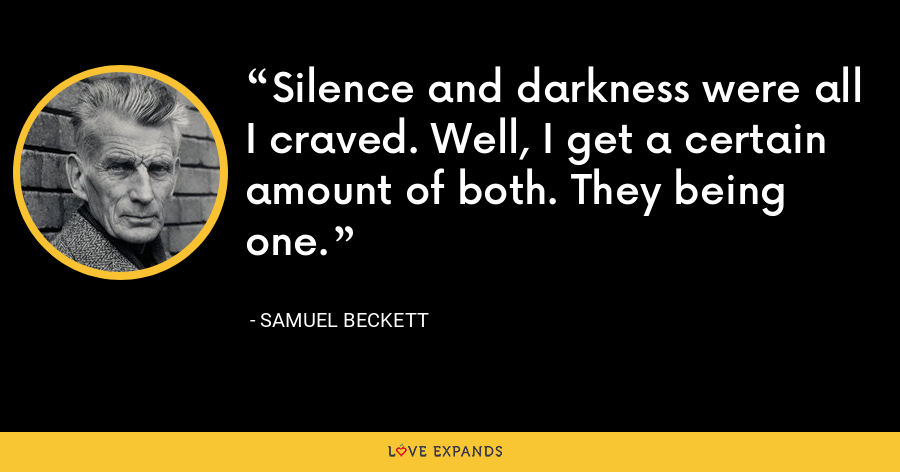 Silence and darkness were all I craved. Well, I get a certain amount of both. They being one. - Samuel Beckett