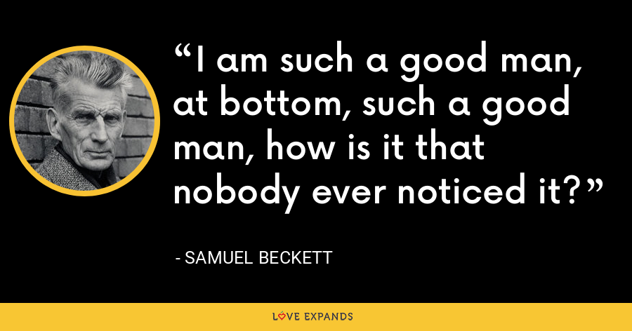 I am such a good man, at bottom, such a good man, how is it that nobody ever noticed it? - Samuel Beckett