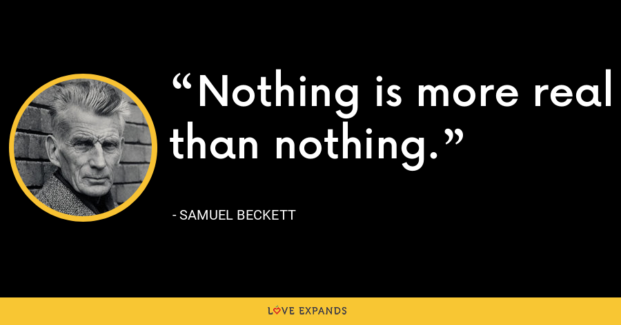 Nothing is more real than nothing. - Samuel Beckett