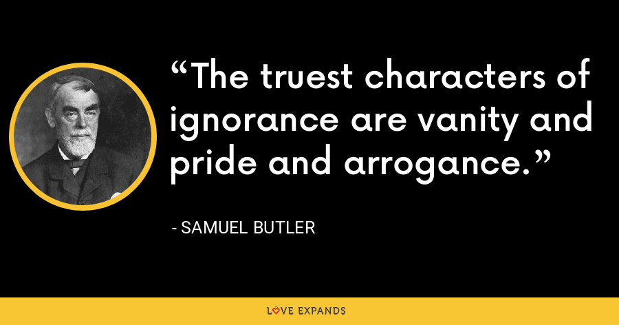 The truest characters of ignorance are vanity and pride and arrogance. - Samuel Butler