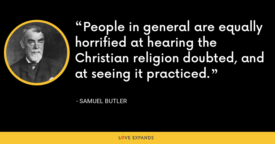 People in general are equally horrified at hearing the Christian religion doubted, and at seeing it practiced. - Samuel Butler