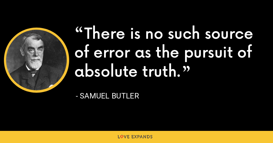 There is no such source of error as the pursuit of absolute truth. - Samuel Butler