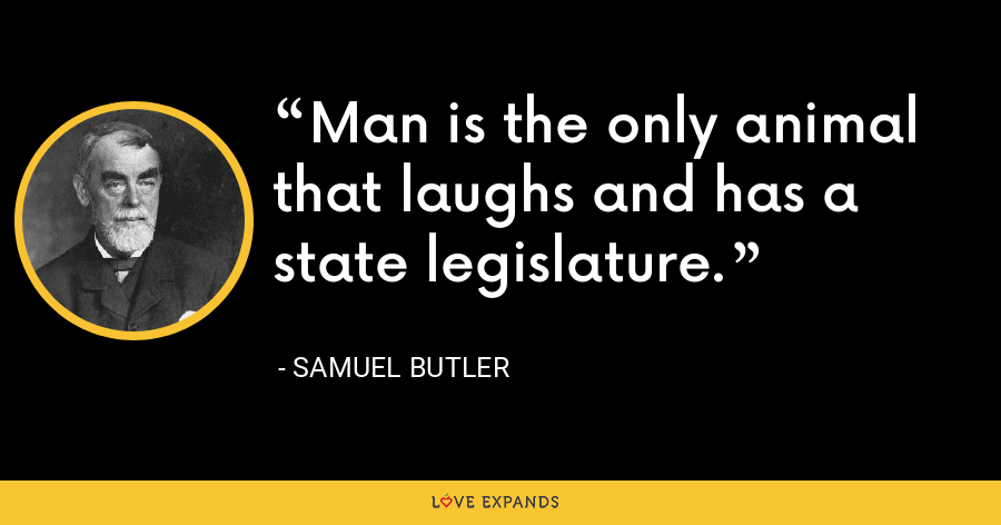 Man is the only animal that laughs and has a state legislature. - Samuel Butler