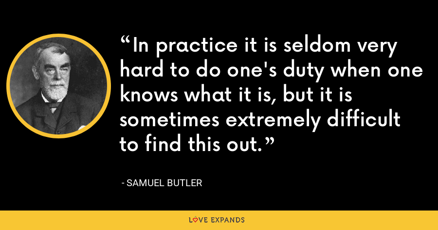 In practice it is seldom very hard to do one's duty when one knows what it is, but it is sometimes extremely difficult to find this out. - Samuel Butler