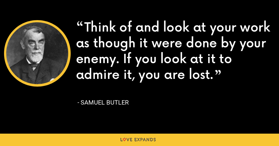 Think of and look at your work as though it were done by your enemy. If you look at it to admire it, you are lost. - Samuel Butler