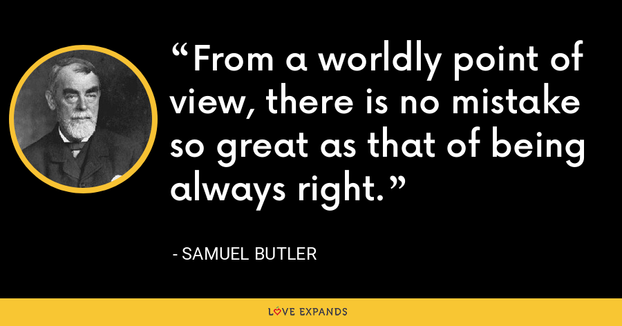 From a worldly point of view, there is no mistake so great as that of being always right. - Samuel Butler