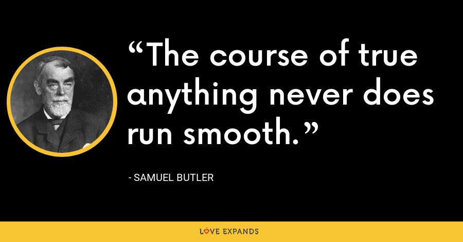 The course of true anything never does run smooth. - Samuel Butler