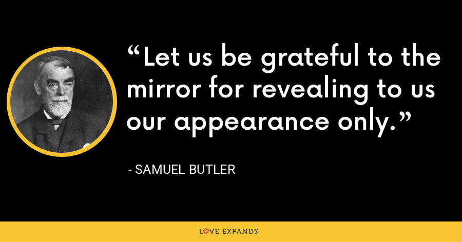 Let us be grateful to the mirror for revealing to us our appearance only. - Samuel Butler