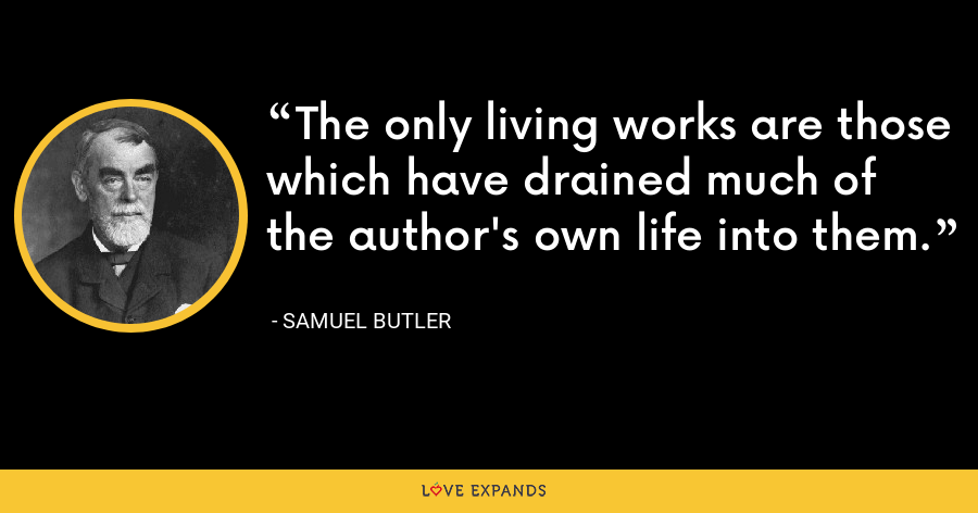 The only living works are those which have drained much of the author's own life into them. - Samuel Butler
