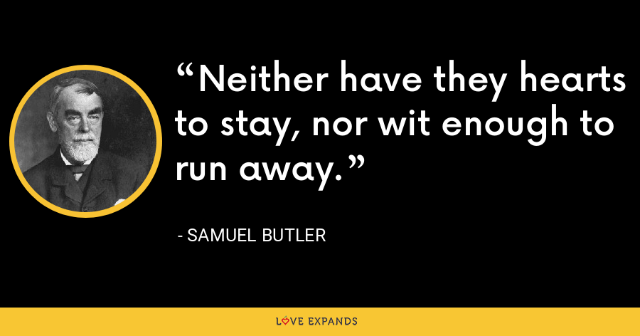 Neither have they hearts to stay, nor wit enough to run away. - Samuel Butler