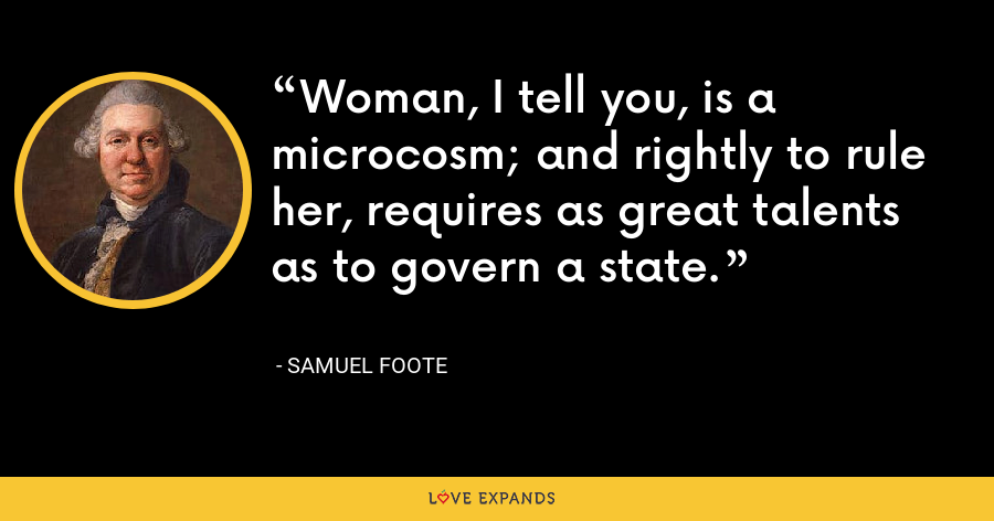 Woman, I tell you, is a microcosm; and rightly to rule her, requires as great talents as to govern a state. - Samuel Foote