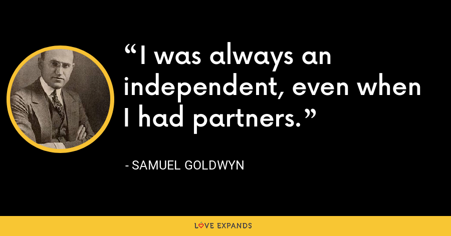 I was always an independent, even when I had partners. - Samuel Goldwyn