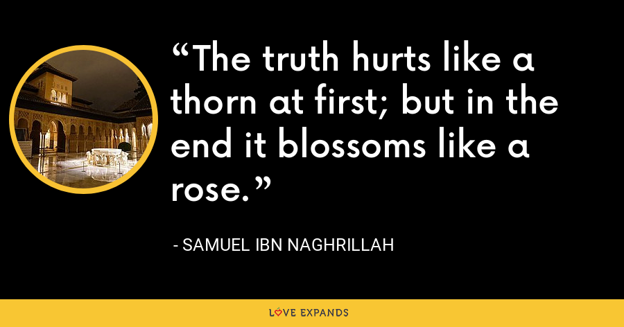 The truth hurts like a thorn at first; but in the end it blossoms like a rose. - Samuel ibn Naghrillah