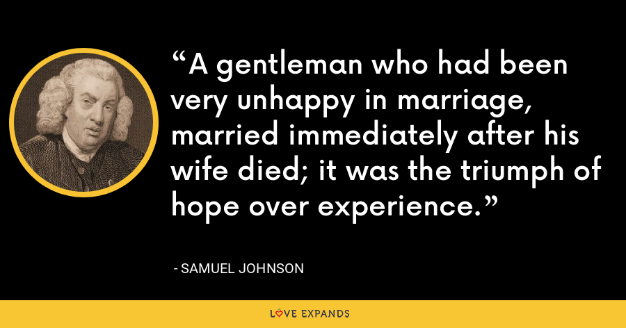 A gentleman who had been very unhappy in marriage, married immediately after his wife died; it was the triumph of hope over experience. - Samuel Johnson