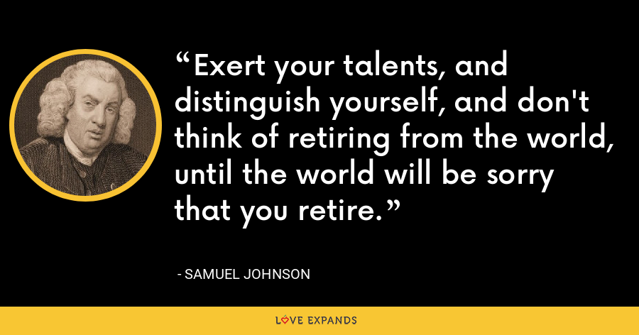 Exert your talents, and distinguish yourself, and don't think of retiring from the world, until the world will be sorry that you retire. - Samuel Johnson