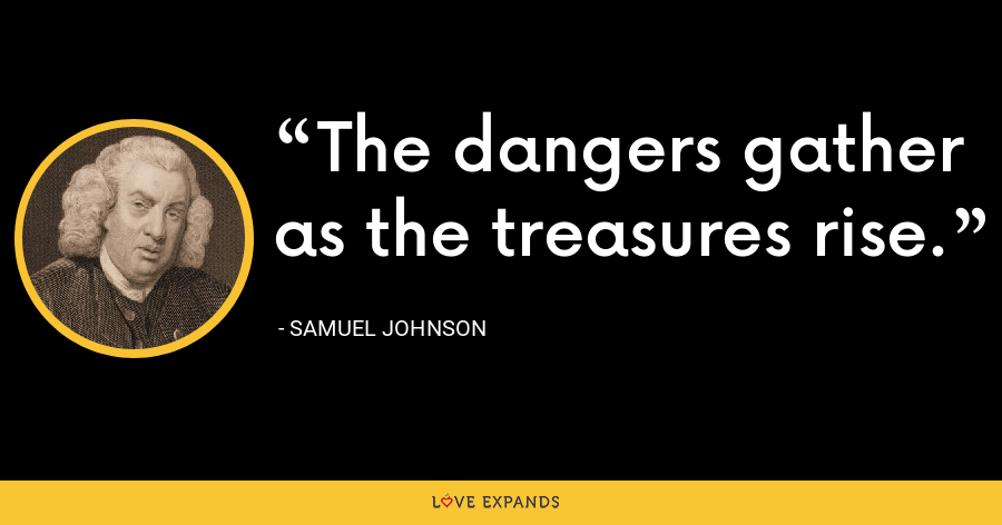 The dangers gather as the treasures rise. - Samuel Johnson