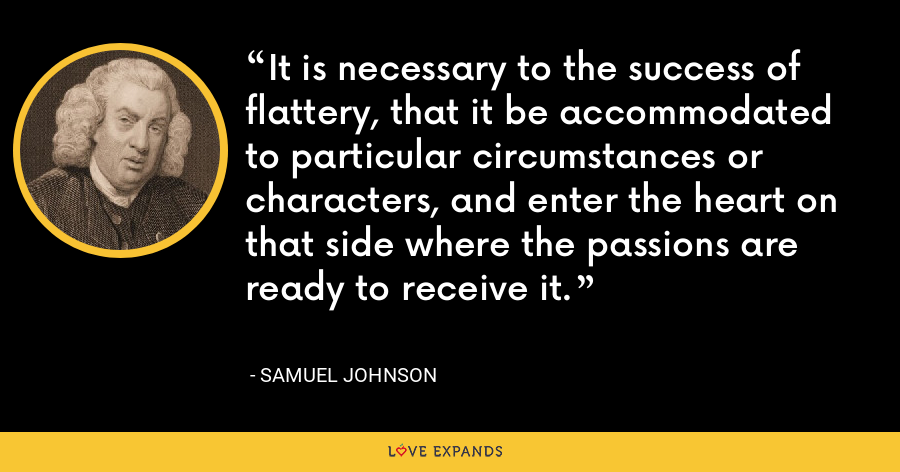 It is necessary to the success of flattery, that it be accommodated to particular circumstances or characters, and enter the heart on that side where the passions are ready to receive it. - Samuel Johnson