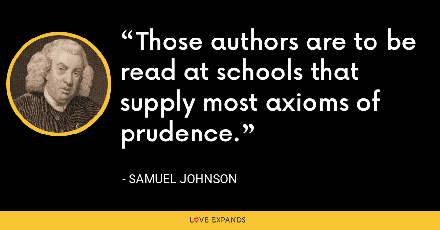 Those authors are to be read at schools that supply most axioms of prudence. - Samuel Johnson