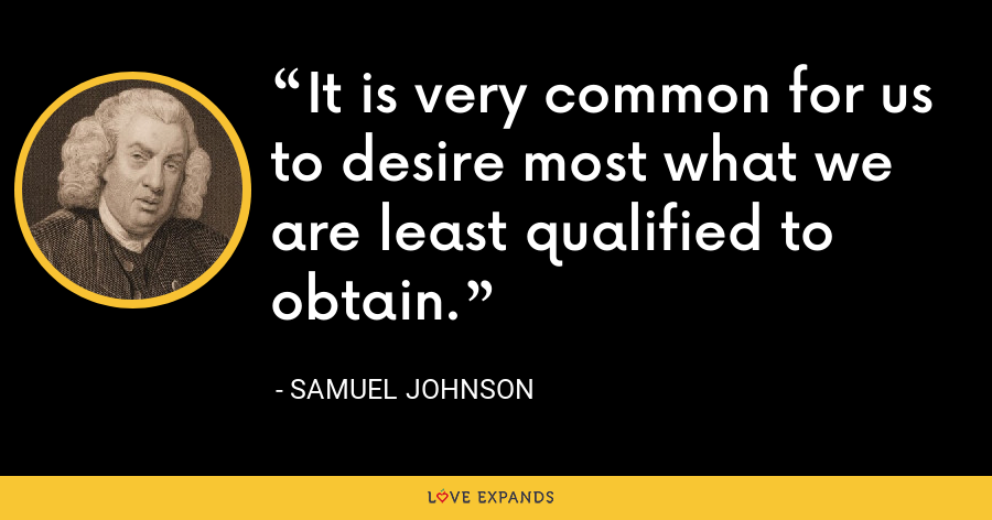 It is very common for us to desire most what we are least qualified to obtain. - Samuel Johnson