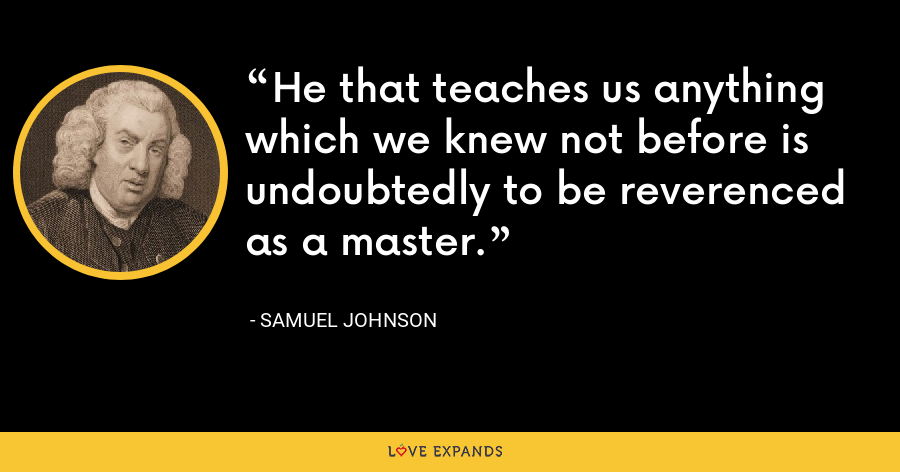 He that teaches us anything which we knew not before is undoubtedly to be reverenced as a master. - Samuel Johnson