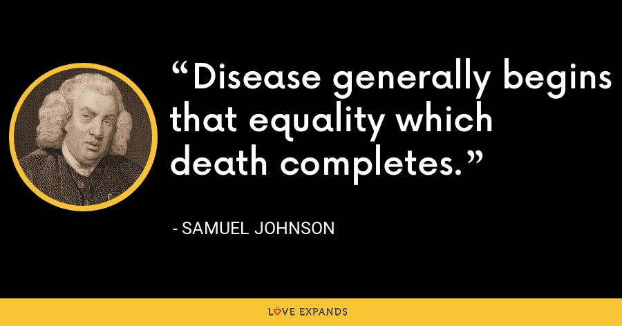Disease generally begins that equality which death completes. - Samuel Johnson