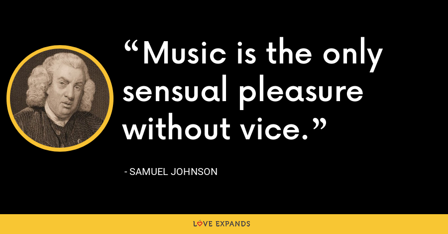 Music is the only sensual pleasure without vice. - Samuel Johnson